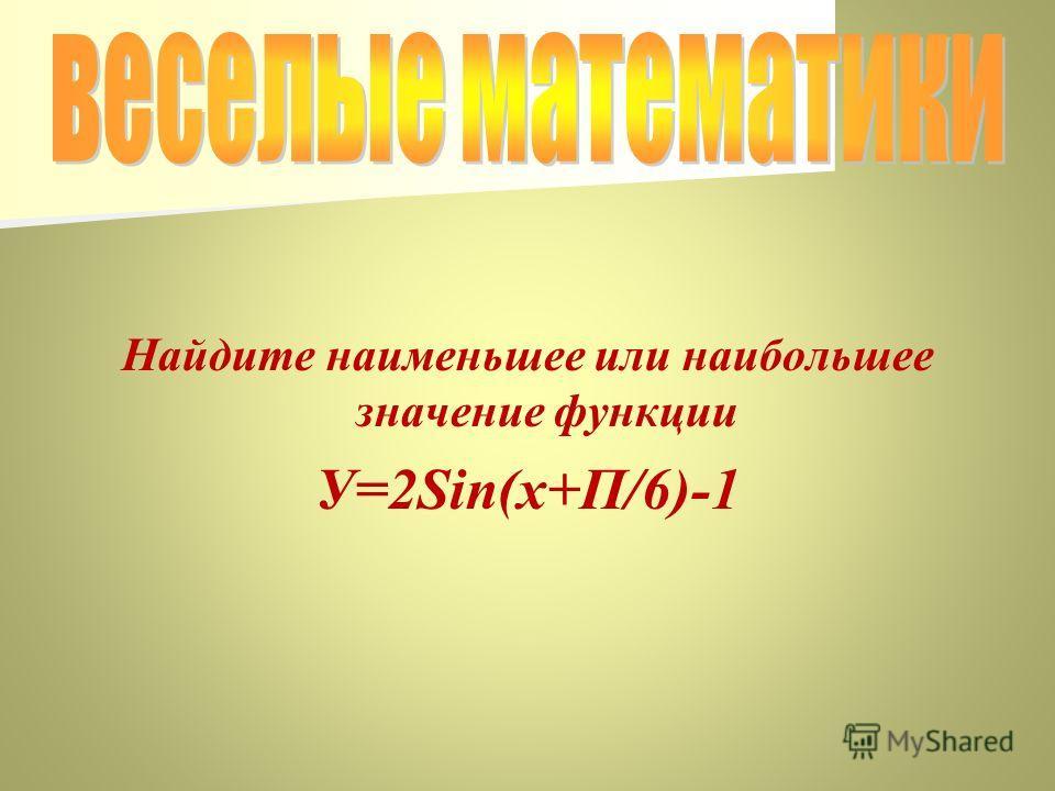 Найдите наименьшее или наибольшее значение функции У=2Sin(x+П/6)-1