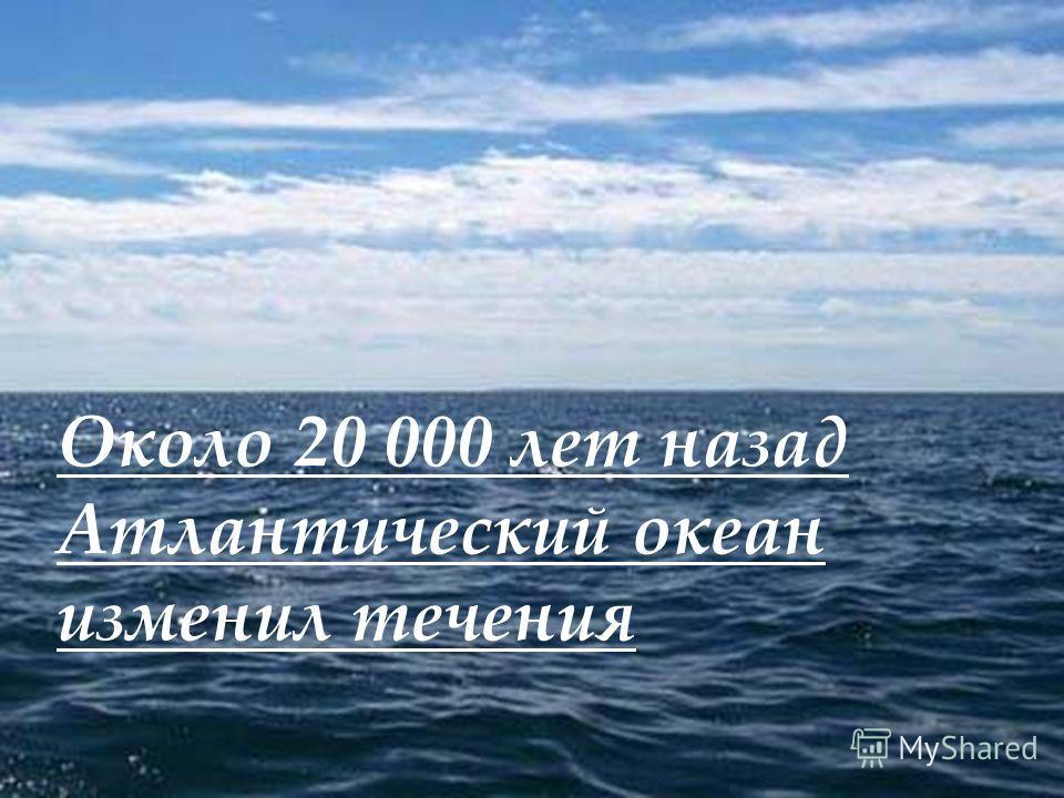 Около 20 000 лет назад Атлантический океан изменил течения