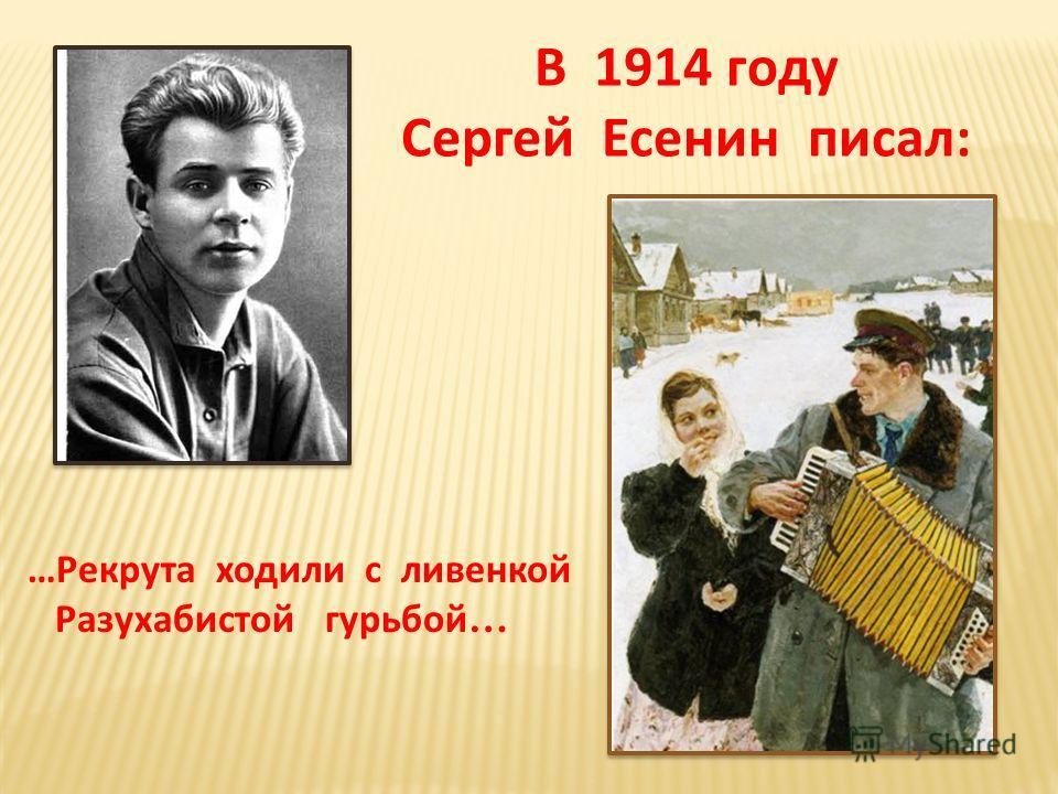 В 1914 году Сергей Есенин писал: …Рекрута ходили с ливенкой Разухабистой гурьбой …