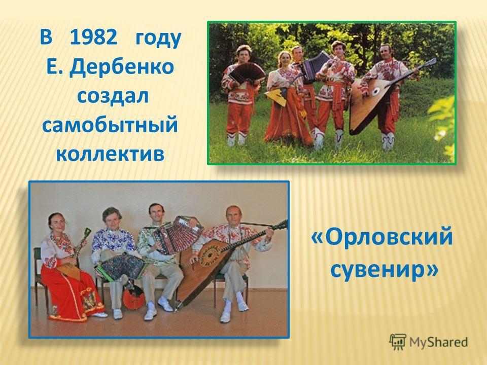 В 1982 году Е. Дербенко создал самобытный коллектив «Орловский сувенир»