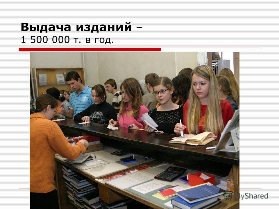Выдача изданий – 1 500 000 т. в год.