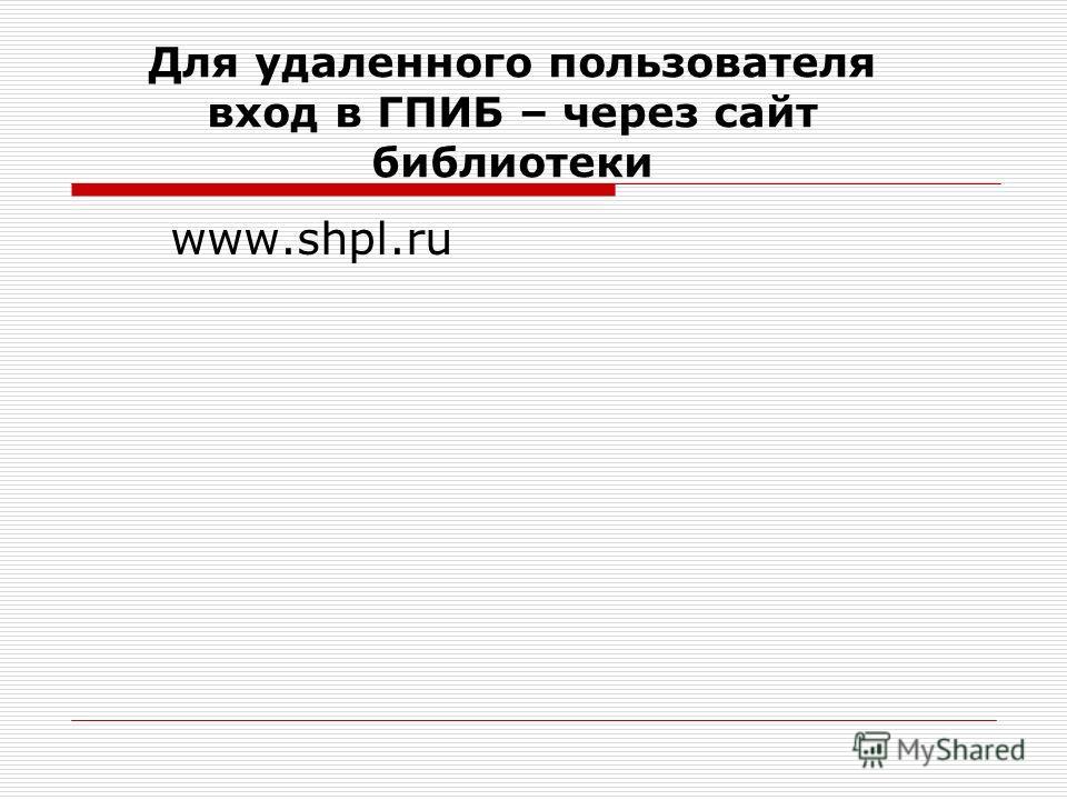 Для удаленного пользователя вход в ГПИБ – через сайт библиотеки www.shpl.ru