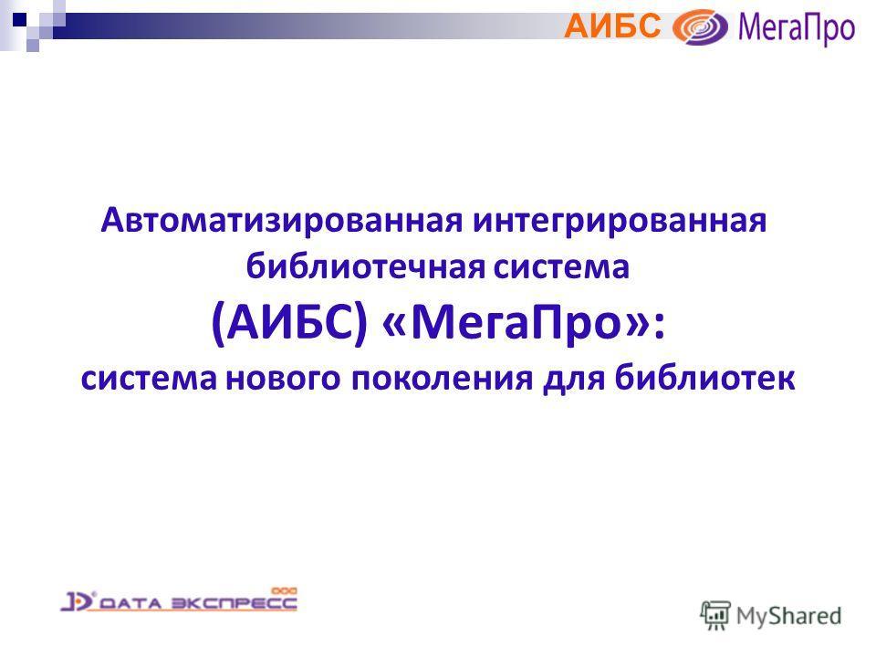 АИБС Автоматизированная интегрированная библиотечная система (АИБС) «МегаПро»: система нового поколения для библиотек
