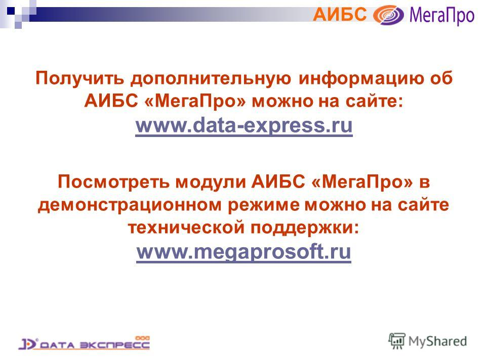 АИБС Получить дополнительную информацию об АИБС «МегаПро» можно на сайте: www.data-express.ru Посмотреть модули АИБС «МегаПро» в демонстрационном режиме можно на сайте технической поддержки: www.megaprosoft.ru www.megaprosoft.ru