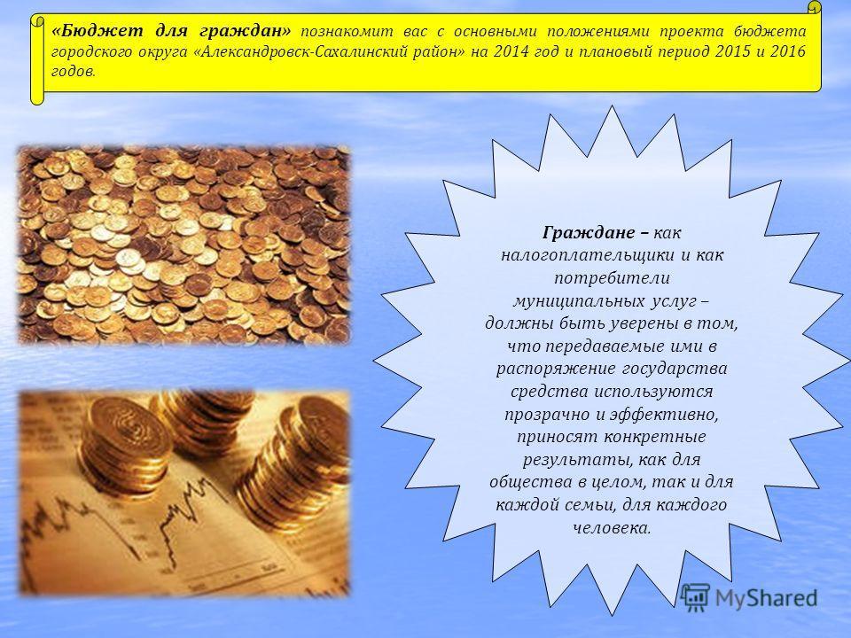 «Бюджет для граждан» познакомит вас с основными положениями проекта бюджета городского округа «Александровск-Сахалинский район» на 2014 год и плановый период 2015 и 2016 годов. Граждане – как налогоплательщики и как потребители муниципальных услуг –