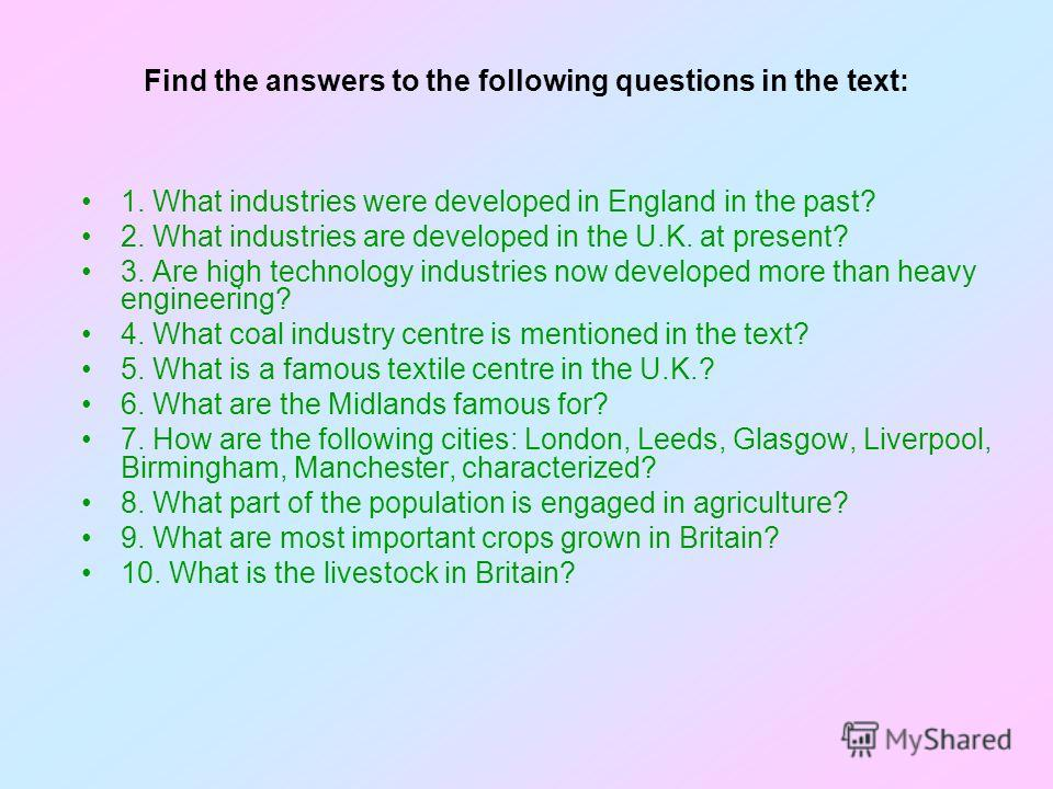 Find the answers to the following questions in the text: 1. What industries were developed in England in the past? 2. What industries are developed in the U.K. at present? 3. Are high technology industries now developed more than heavy engineering? 4