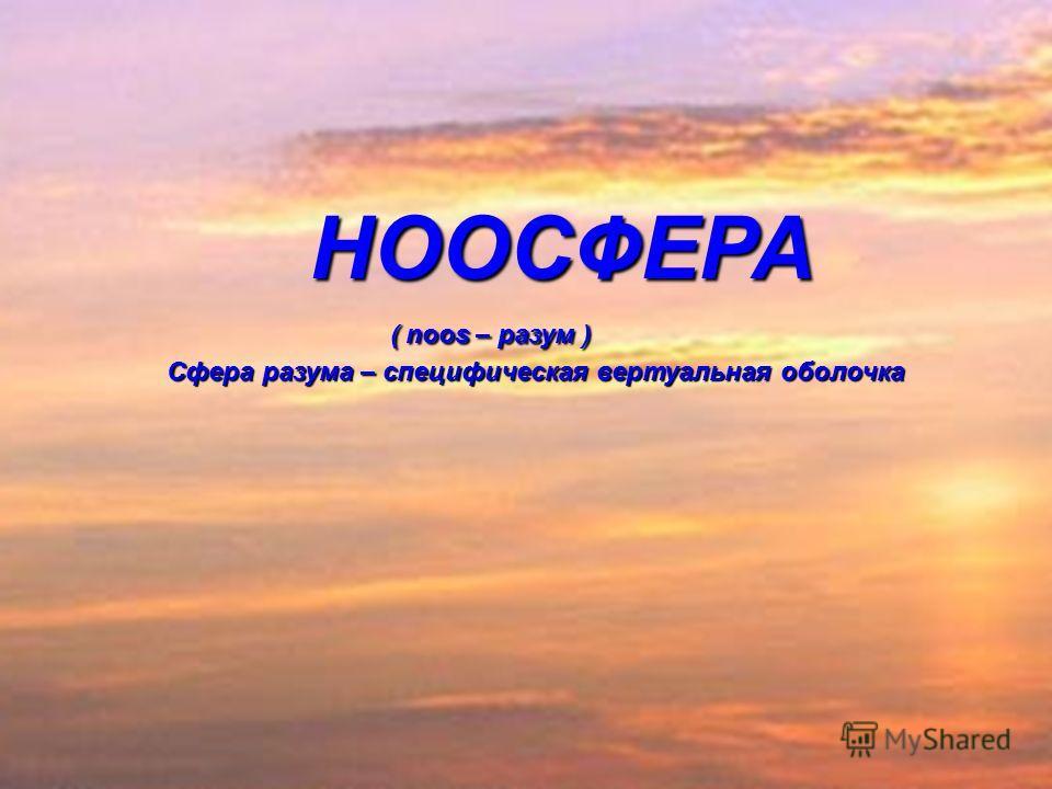 НООСФЕРА ( noos – разум ) Сфера разума – специфическая вертуальная оболочка НООСФЕРА ( noos – разум ) Сфера разума – специфическая вертуальная оболочка