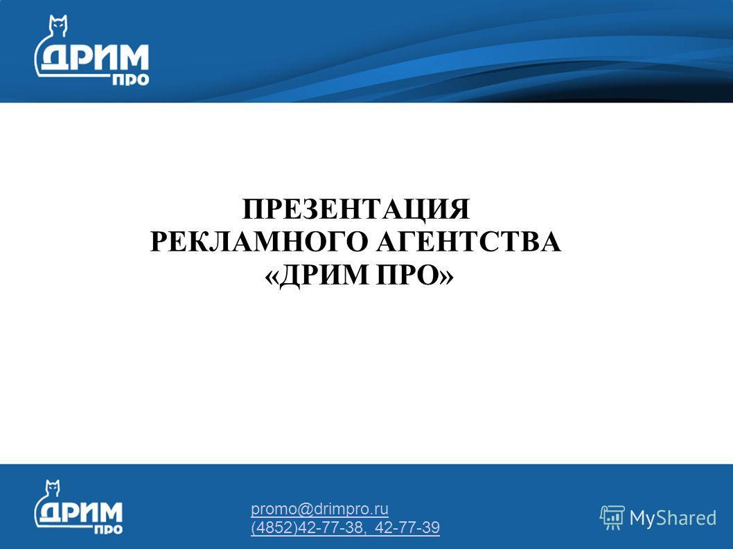 promo@drimpro.ru (4852)42-77-38, 42-77-39 ПРЕЗЕНТАЦИЯ РЕКЛАМНОГО АГЕНТСТВА «ДРИМ ПРО»