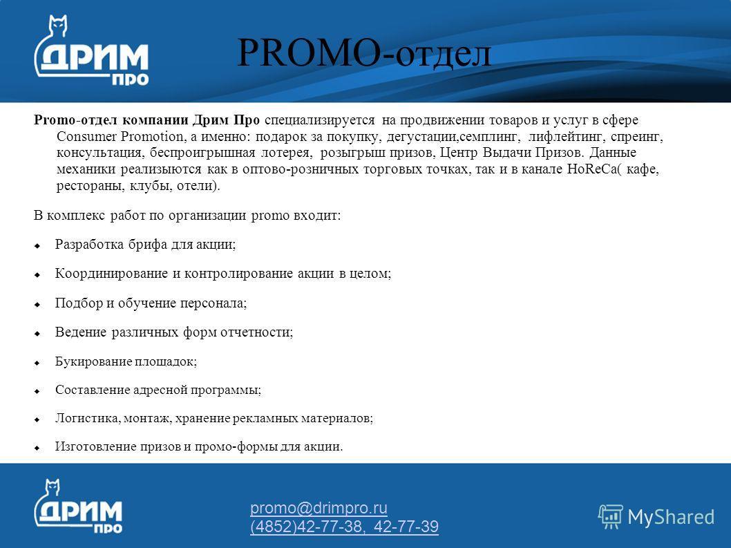 promo@drimpro.ru (4852)42-77-38, 42-77-39 PROMO-отдел Promo-отдел компании Дрим Про специализируется на продвижении товаров и услуг в сфере Consumer Promotion, а именно: подарок за покупку, дегустации,семплинг, лифлейтинг, спреинг, консультация, бесп