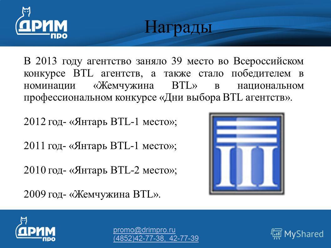 promo@drimpro.ru (4852)42-77-38, 42-77-39 Награды В 2013 году агентство заняло 39 место во Всероссийском конкурсе BTL агентств, а также стало победителем в номинации «Жемчужина BTL» в национальном профессиональном конкурсе «Дни выбора BTL агентств».