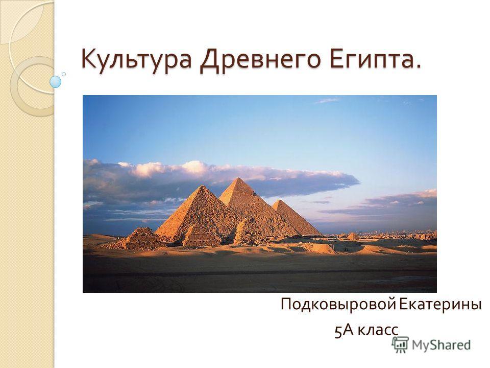 Культура Древнего Египта. Подковыровой Екатерины 5 А класс