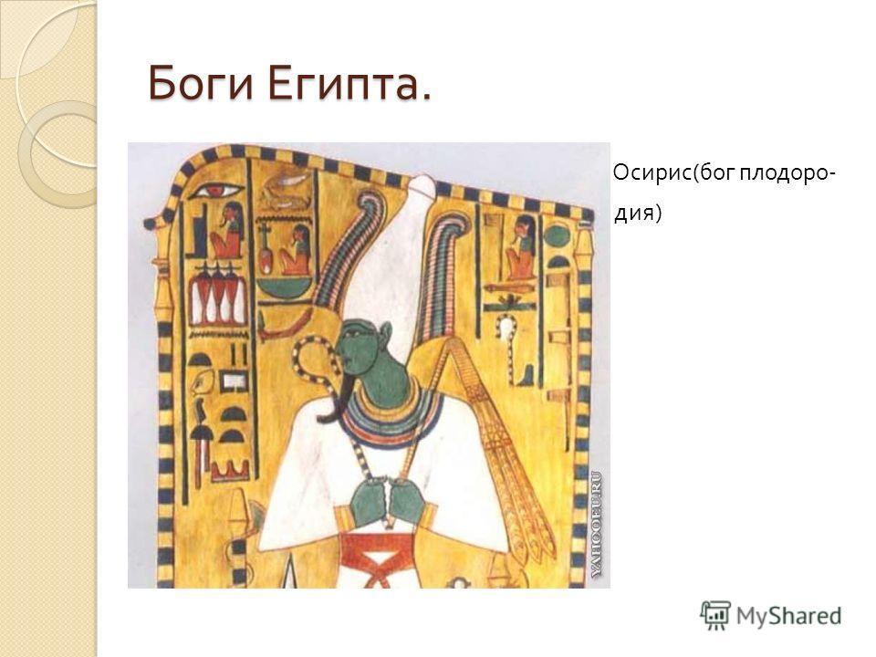 Боги Египта. О Осирис ( бог плодоро - дия )