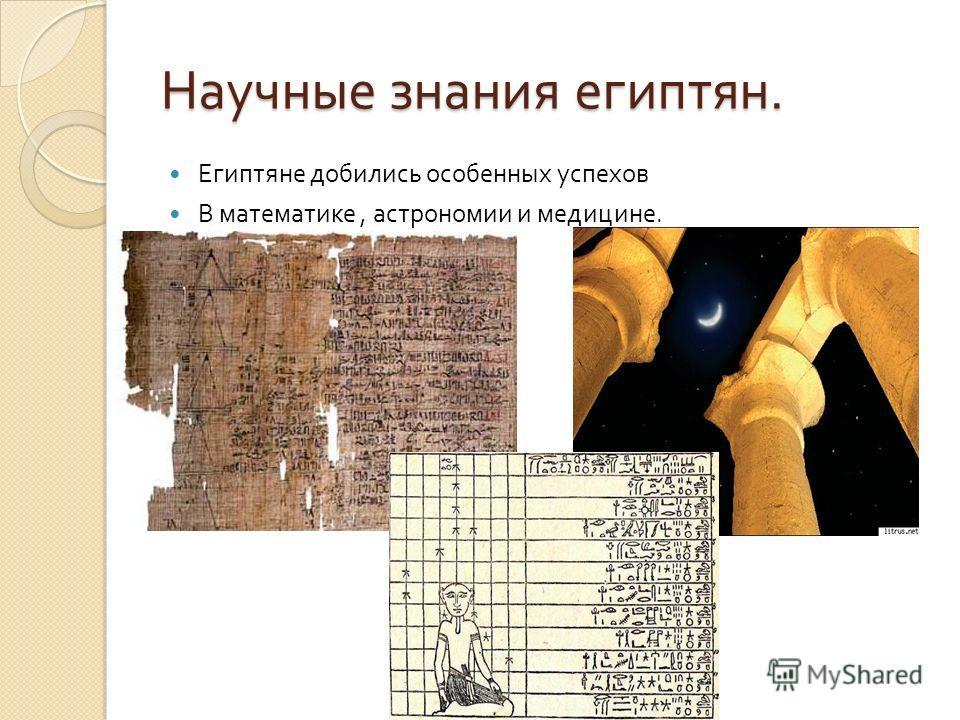 Научные знания египтян. Египтяне добились особенных успехов В математике, астрономии и медицине.