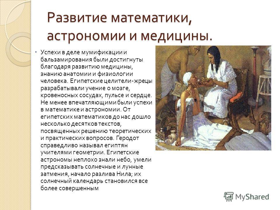 Развитие математики, астрономии и медицины. Успехи в деле мумификации и бальзамирования были достигнуты благодаря развитию медицины, знанию анатомии и физиологии человека. Египетские целители - жрецы разрабатывали учение о мозге, кровеносных сосудах,