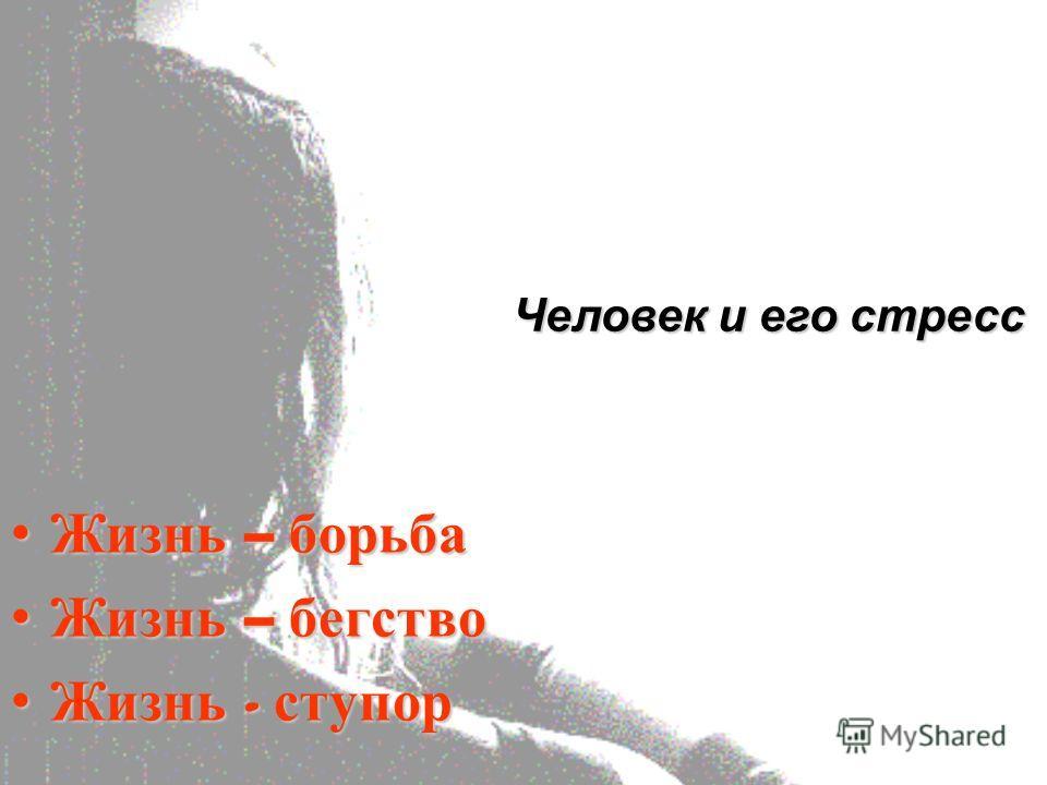 Жизнь – борьба Жизнь – борьба Жизнь – бегство Жизнь – бегство Жизнь - ступор Жизнь - ступор Человек и его стресс