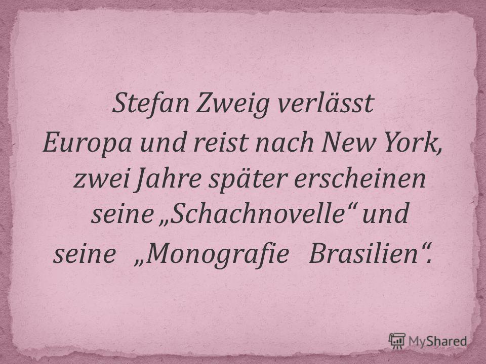 Stefan Zweig verlässt Europa und reist nach New York, zwei Jahre später erscheinen seine Schachnovelle und seine Monografie Brasilien.