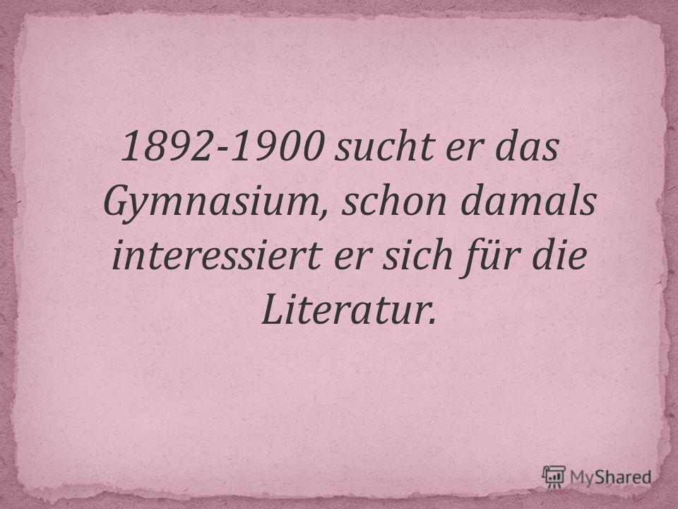 1892-1900 sucht er das Gymnasium, schon damals interessiert er sich für die Literatur.