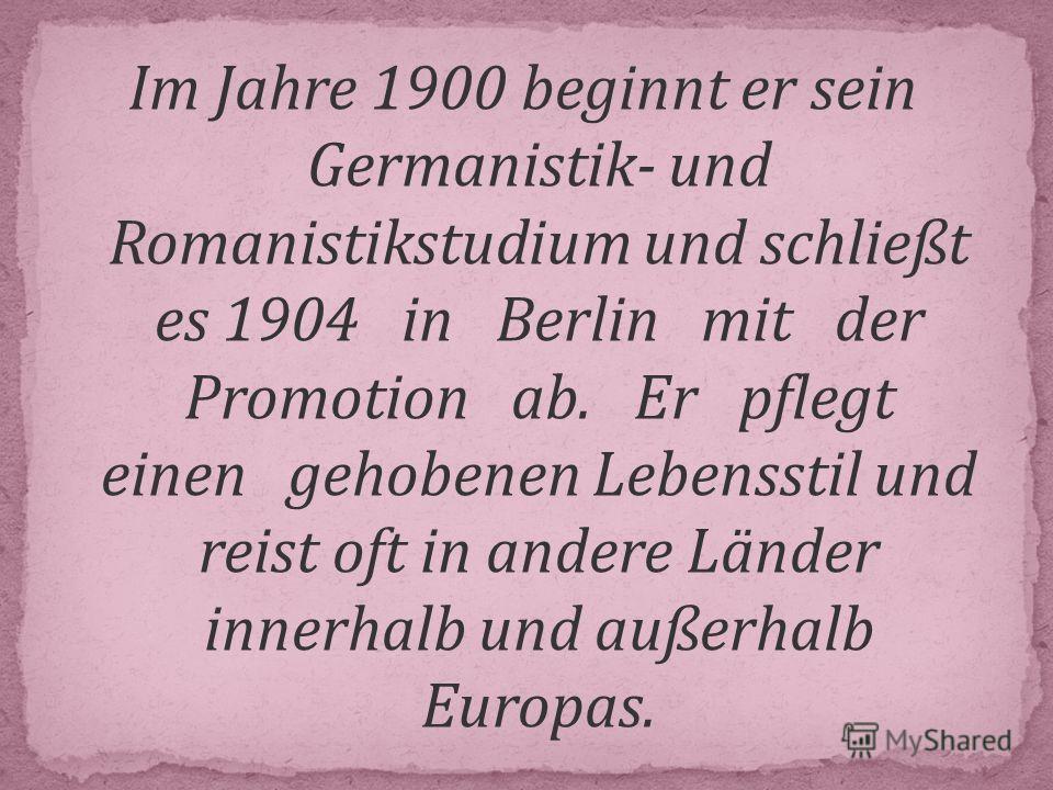Im Jahre 1900 beginnt er sein Germanistik- und Romanistikstudium und schließt es 1904 in Berlin mit der Promotion ab. Er pflegt einen gehobenen Lebensstil und reist oft in andere Länder innerhalb und außerhalb Europas.