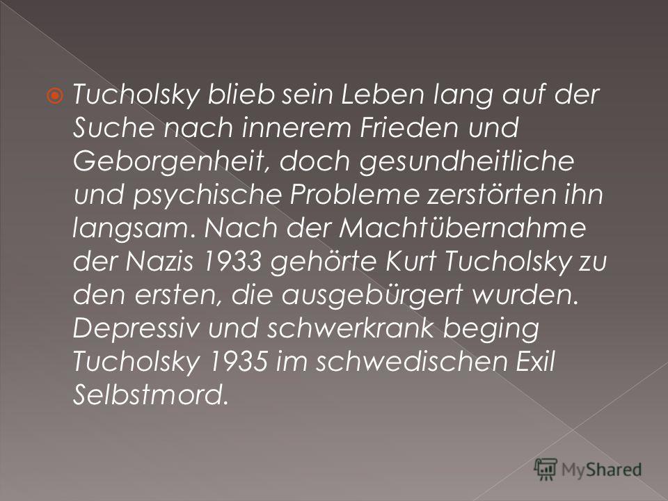 Tucholsky blieb sein Leben lang auf der Suche nach innerem Frieden und Geborgenheit, doch gesundheitliche und psychische Probleme zerstörten ihn langsam. Nach der Machtübernahme der Nazis 1933 gehörte Kurt Tucholsky zu den ersten, die ausgebürgert wu