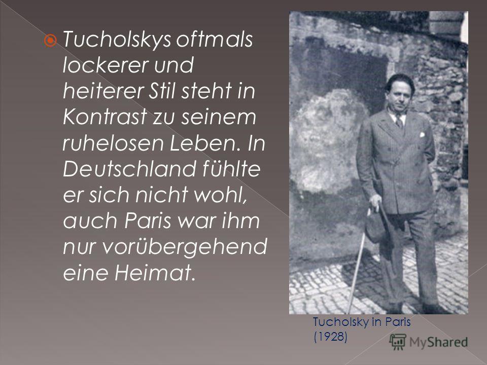 Tucholskys oftmals lockerer und heiterer Stil steht in Kontrast zu seinem ruhelosen Leben. In Deutschland fühlte er sich nicht wohl, auch Paris war ihm nur vorübergehend eine Heimat. Tucholsky in Paris (1928)