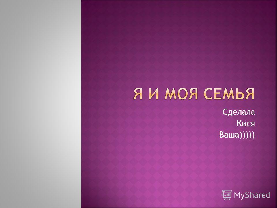 Сделала Кися Ваша)))))