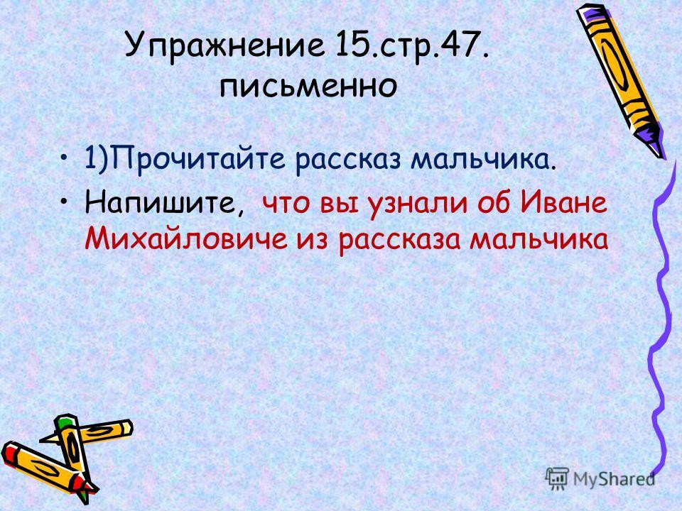 Упражнение 15.стр.47. письменно 1)Прочитайте рассказ мальчика. Напишите, что вы узнали об Иване Михайловиче из рассказа мальчика