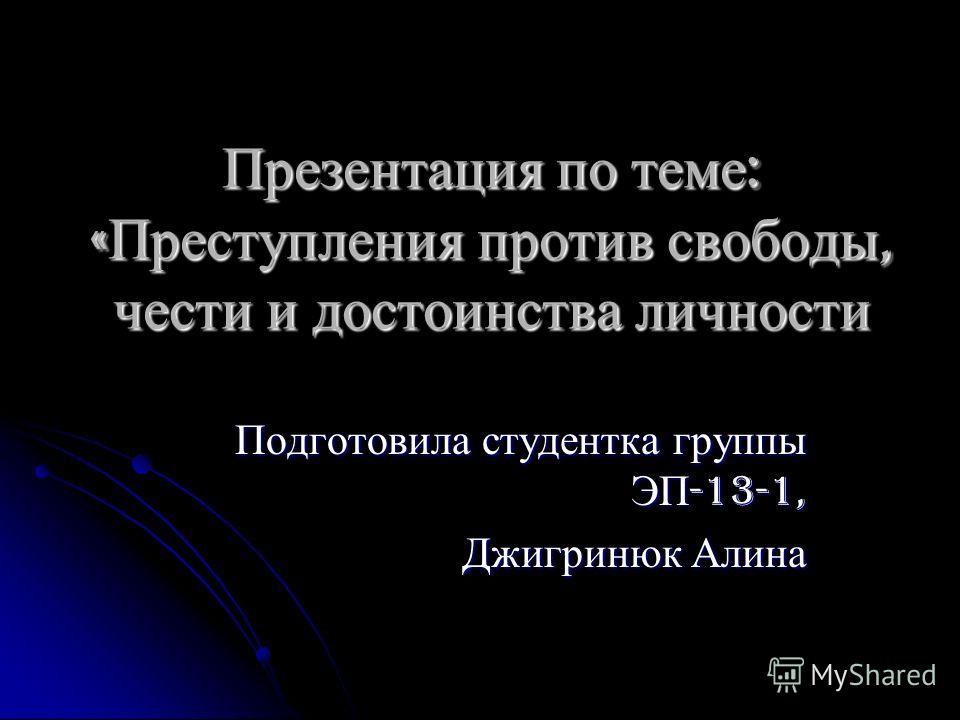 Презентация по теме : « Преступления против свободы, чести и достоинства личности Подготовила студентка группы ЭП -13-1, Джигринюк Алина