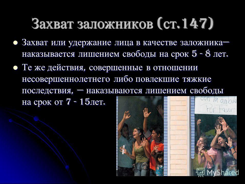 Захват заложников ( ст.147) Захват или удержание лица в качестве заложника наказывается лишением свободы на срок 5 - 8 лет. Захват или удержание лица в качестве заложника наказывается лишением свободы на срок 5 - 8 лет. Те же действия, совершенные в