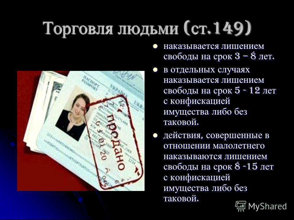 Торговля людьми ( ст.149) наказывается лишением свободы на срок 3 – 8 лет. наказывается лишением свободы на срок 3 – 8 лет. в отдельных случаях наказывается лишением свободы на срок 5 - 12 лет с конфискацией имущества либо без таковой. в отдельных сл