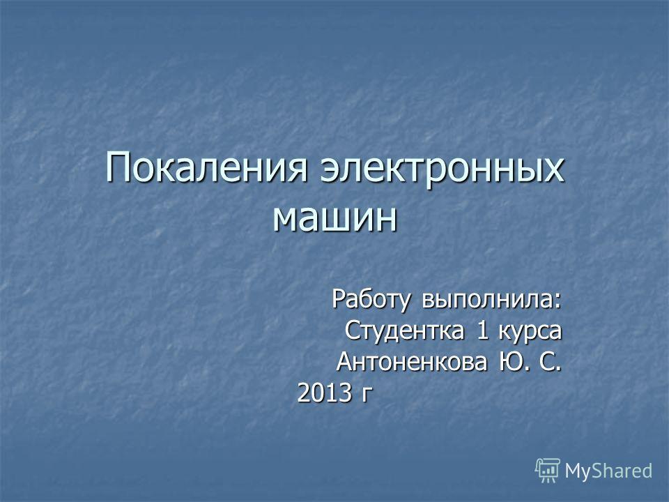 Покаления электронных машин Работу выполнила: Студентка 1 курса Антоненкова Ю. С. 2013 г