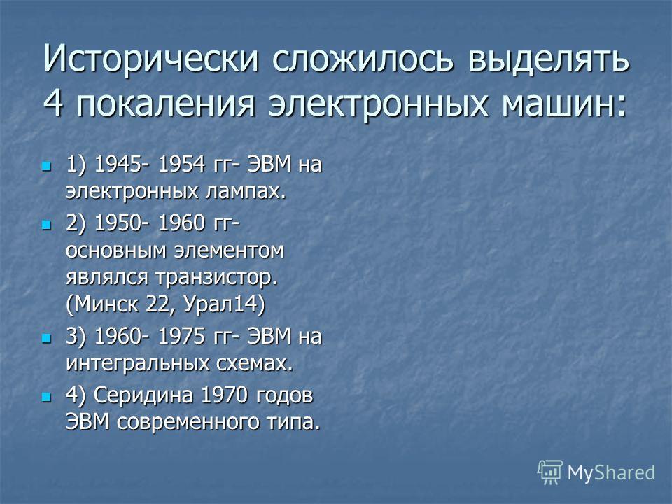 Исторически сложилось выделять 4 покаления электронных машин: 1) 1945- 1954 гг- ЭВМ на электронных лампах. 1) 1945- 1954 гг- ЭВМ на электронных лампах. 2) 1950- 1960 гг- основным элементом являлся транзистор. (Минск 22, Урал14) 2) 1950- 1960 гг- осно