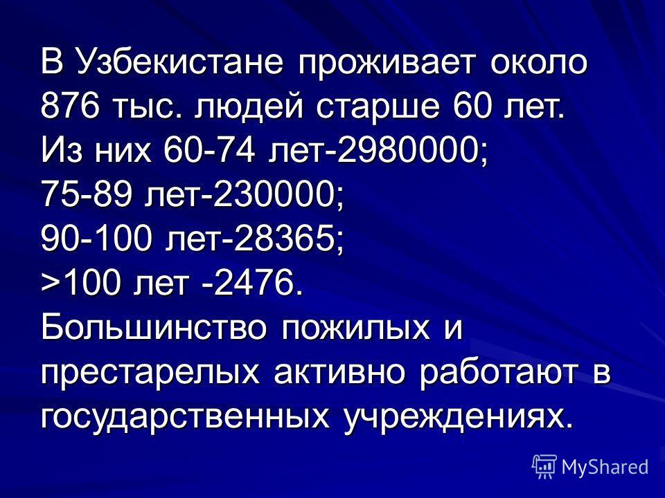 В Узбекистане проживает около 876 тыс. людей старше 60 лет. Из них 60-74 лет-2980000; 75-89 лет-230000; 90-100 лет-28365; >100 лет -2476. Большинство пожилых и престарелых активно работают в государственных учреждениях.