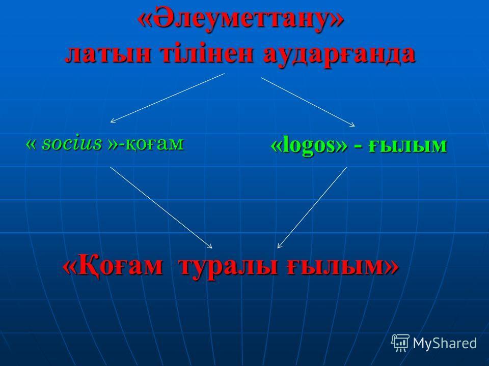 «Әлеуметтану» латын тілінен аударғанда «Қоғам туралы ғылым» « socius » - қ о ғ ам «logos» - ғылым «logos» - ғылым