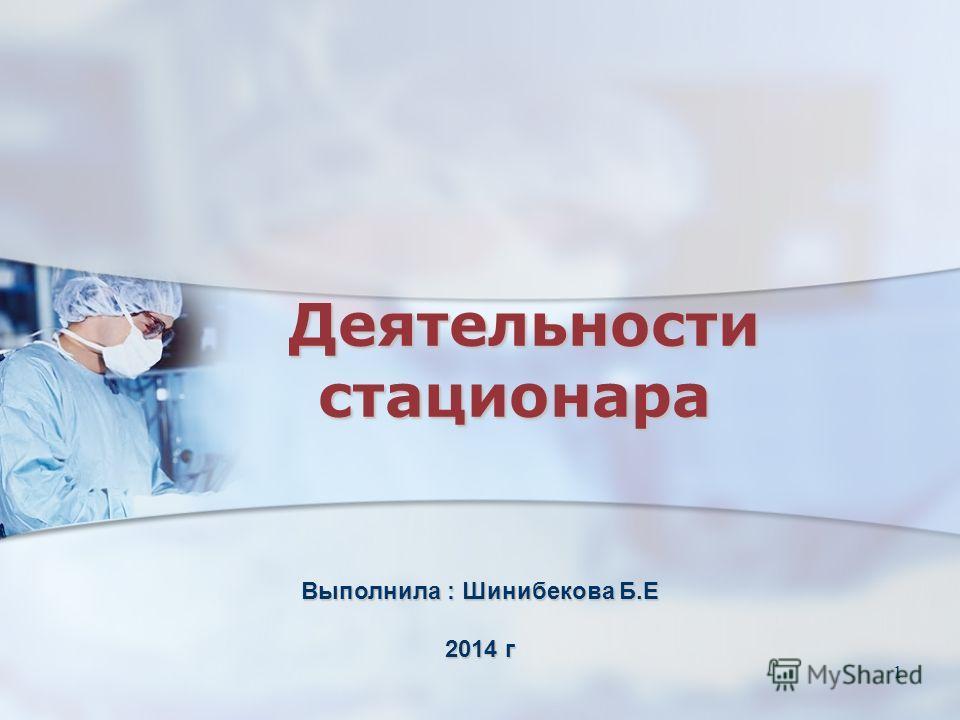 1 Деятельности стационара Деятельности стационара Выполнила : Шинибекова Б.Е 2014 г