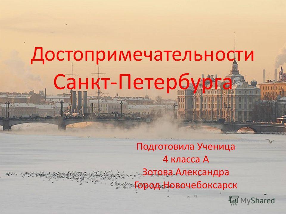 Достопримечательности Санкт-Петербурга Подготовила Ученица 4 класса А Зотова Александра Город Новочебоксарск