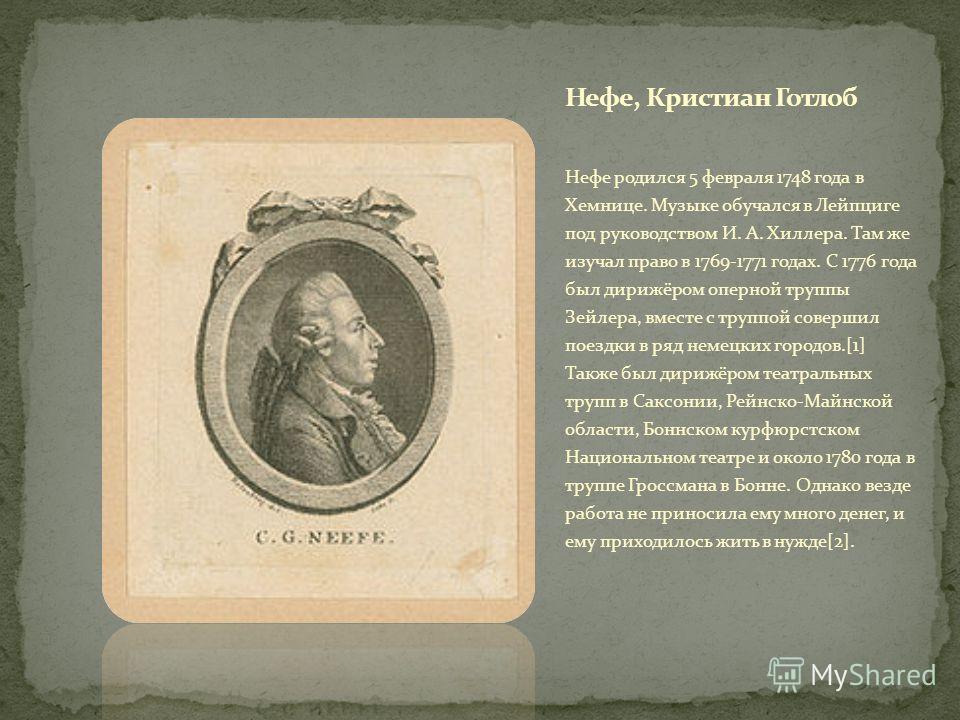Нефе родился 5 февраля 1748 года в Хемнице. Музыке обучался в Лейпциге под руководством И. А. Хиллера. Там же изучал право в 1769-1771 годах. С 1776 года был дирижёром оперной труппы Зейлера, вместе с труппой совершил поездки в ряд немецких городов.[