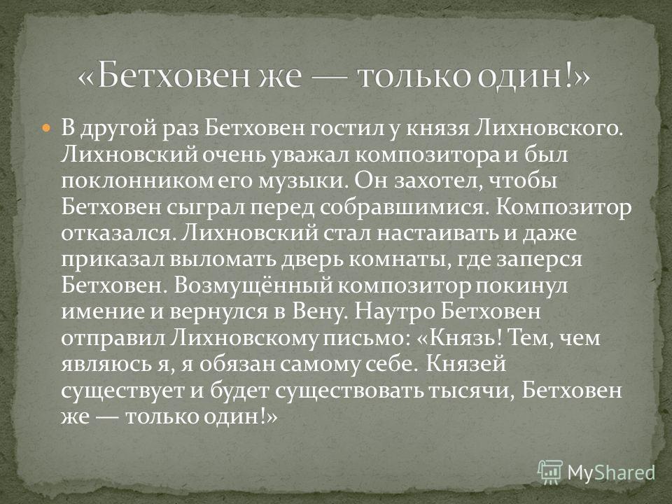 В другой раз Бетховен гостил у князя Лихновского. Лихновский очень уважал композитора и был поклонником его музыки. Он захотел, чтобы Бетховен сыграл перед собравшимися. Композитор отказался. Лихновский стал настаивать и даже приказал выломать дверь