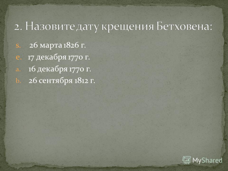 s. 26 марта 1826 г. e. 17 декабря 1770 г. a. 16 декабря 1770 г. b. 26 сентября 1812 г.