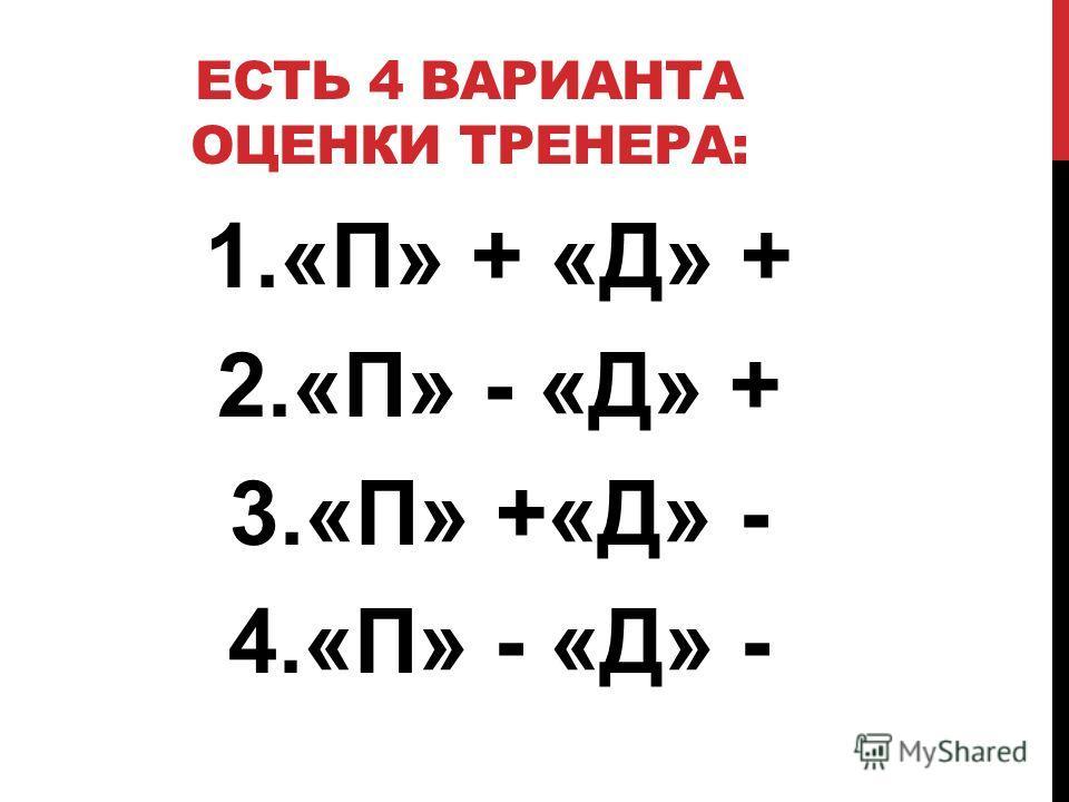 ЕСТЬ 4 ВАРИАНТА ОЦЕНКИ ТРЕНЕРА: 1.«П» + «Д» + 2.«П» - «Д» + 3.«П» +«Д» - 4.«П» - «Д» -