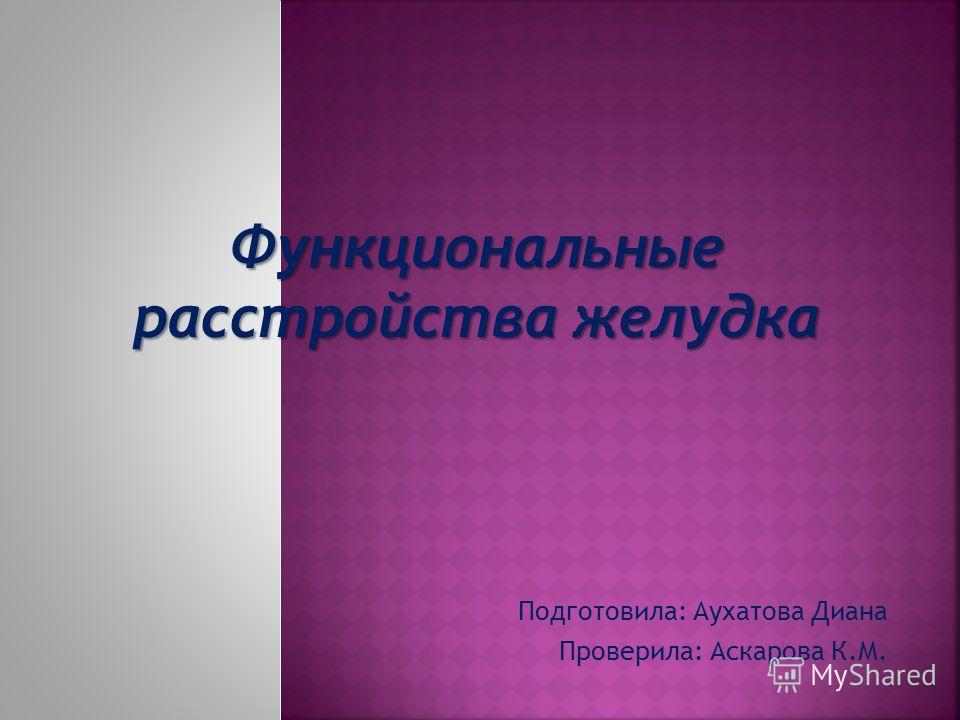 Функциональные расстройства желудка Подготовила: Аухатова Диана Проверила: Аскарова К.М.