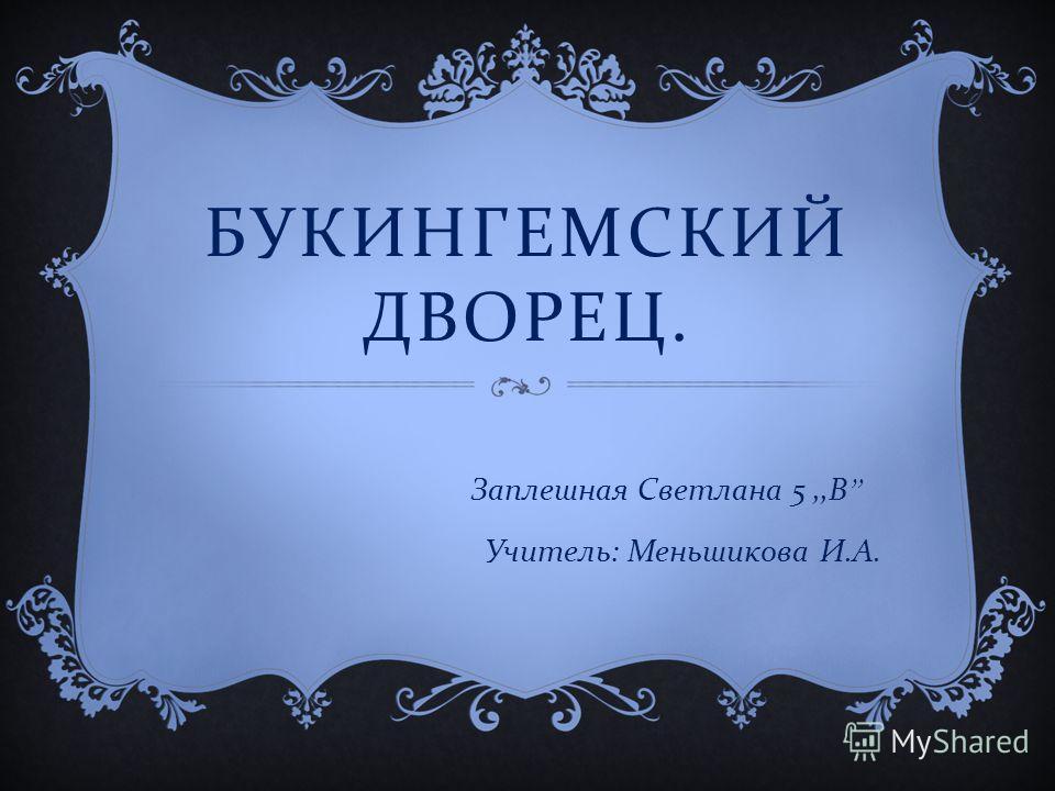 БУКИНГЕМСКИЙ ДВОРЕЦ. Заплешная Светлана 5,, В Учитель : Меньшикова И. А.