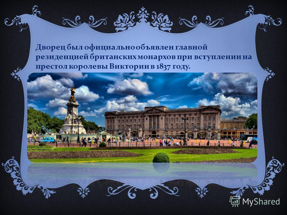 Дворец был официально объявлен главной резиденцией британских монархов при вступлении на престол королевы Виктории в 1837 году.