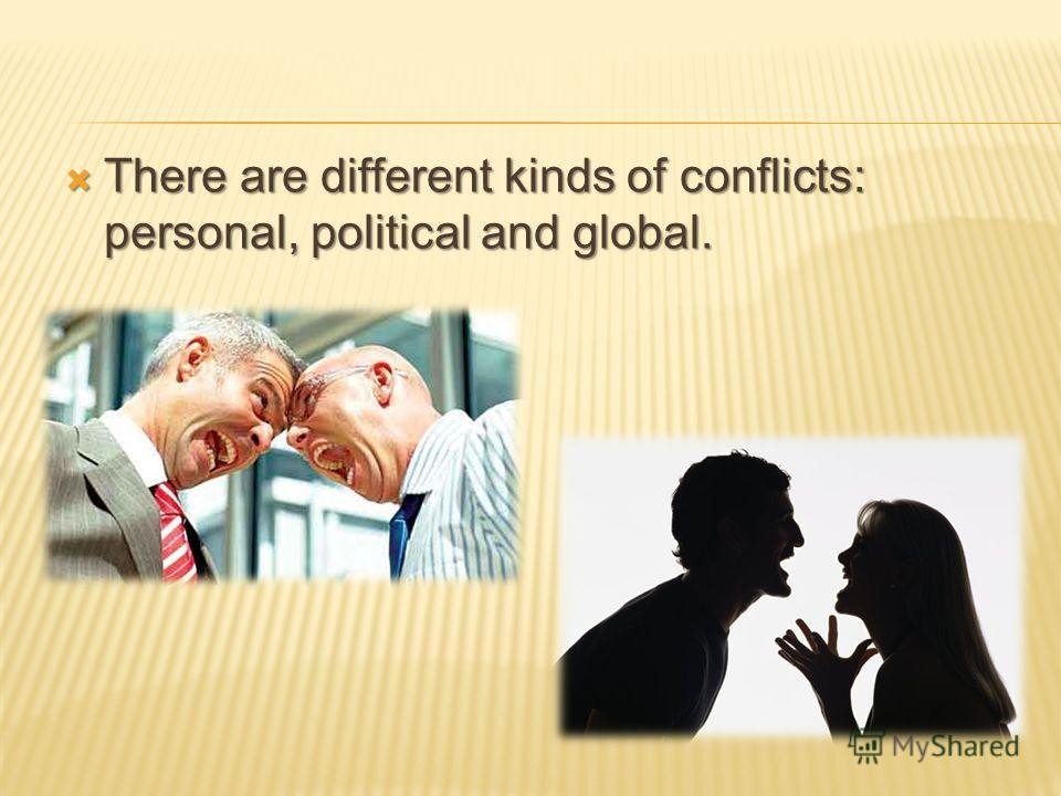 There are different kinds of conflicts: personal, political and global. There are different kinds of conflicts: personal, political and global.