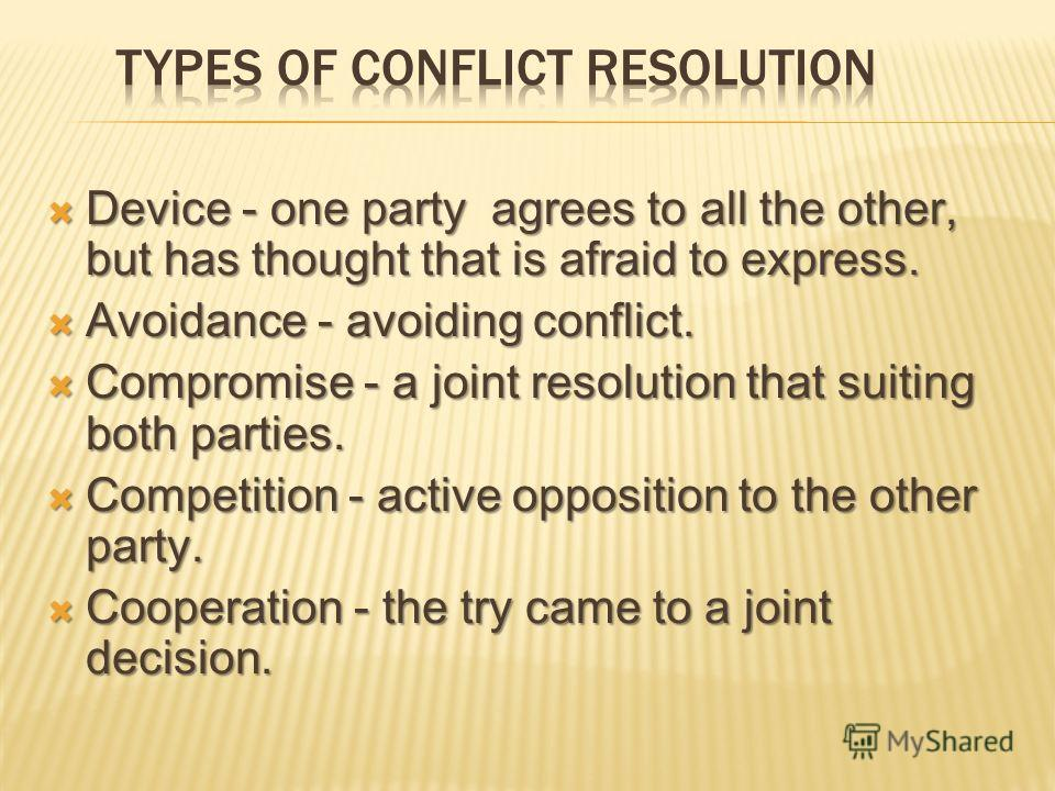 Device - one party agrees to all the other, but has thought that is afraid to express. Device - one party agrees to all the other, but has thought that is afraid to express. Avoidance - avoiding conflict. Avoidance - avoiding conflict. Compromise - a
