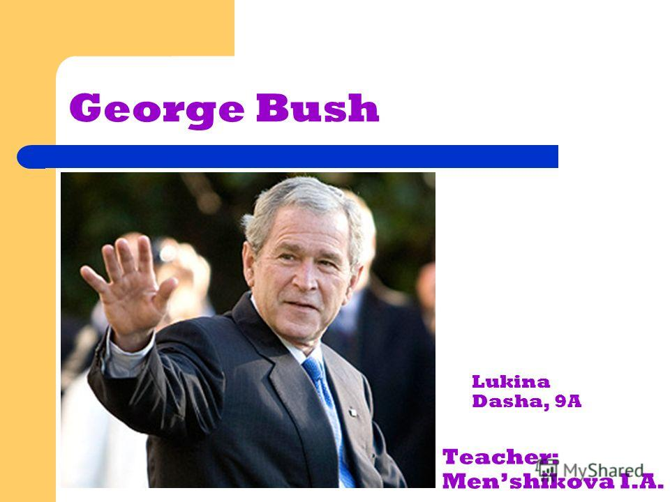 George Bush Lukina Dasha, 9A Teacher: Menshikova I.A.