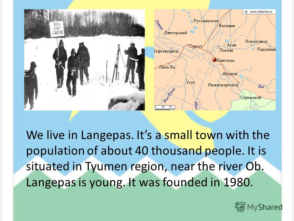 We live in Langepas. Its a small town with the population of about 40 thousand people. It is situated in Tyumen region, near the river Ob. Langepas is young. It was founded in 1980.