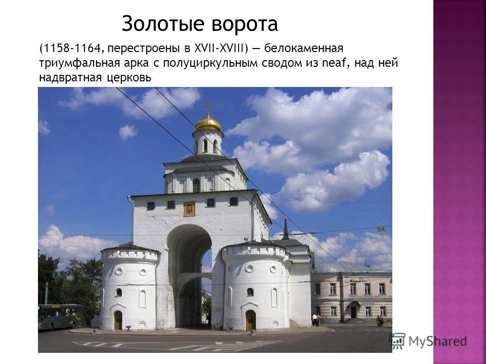 Золотые ворота (1158-1164, перестроены в XVII-XVIII) белокаменная триумфальная арка с полуциркульным сводом из neaf, над ней надвратная церковь