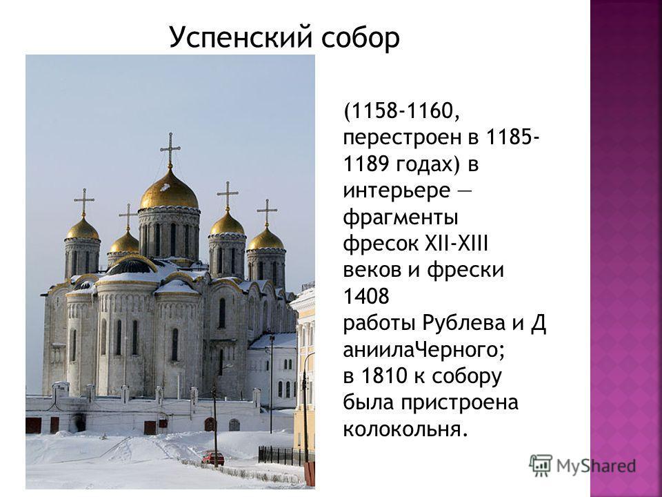 Успенский собор (1158-1160, перестроен в 1185- 1189 годах) в интерьере фрагменты фресок XII-XIII веков и фрески 1408 работы Рублева и Д аниилаЧерного; в 1810 к собору была пристроена колокольня.