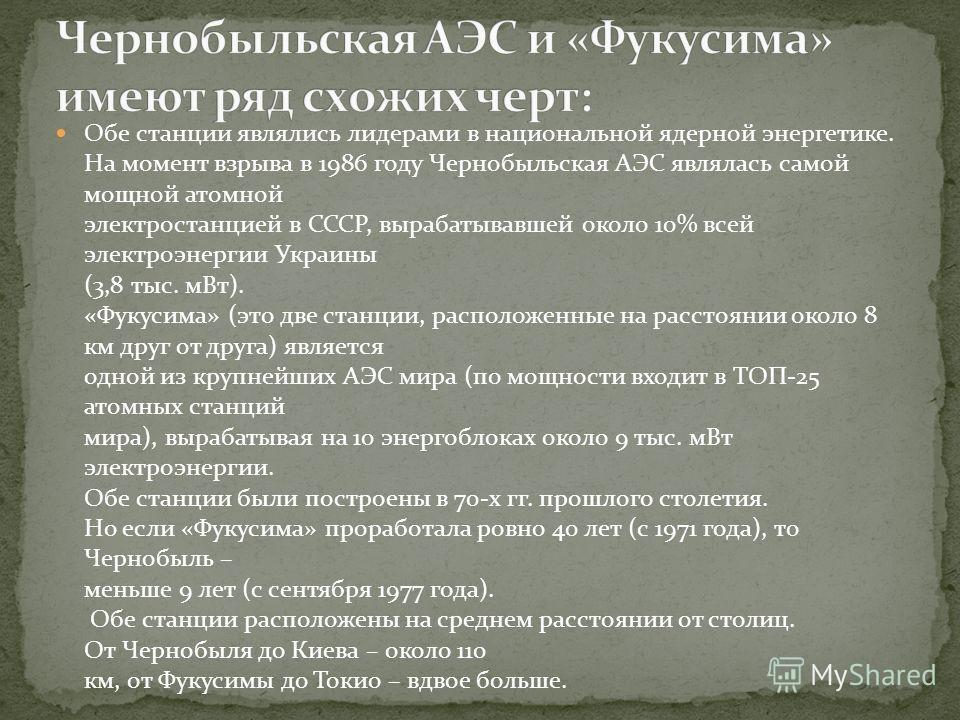 Обе станции являлись лидерами в национальной ядерной энергетике. На момент взрыва в 1986 году Чернобыльская АЭС являлась самой мощной атомной электростанцией в СССР, вырабатывавшей около 10% всей электроэнергии Украины (3,8 тыс. мВт). «Фукусима» (это