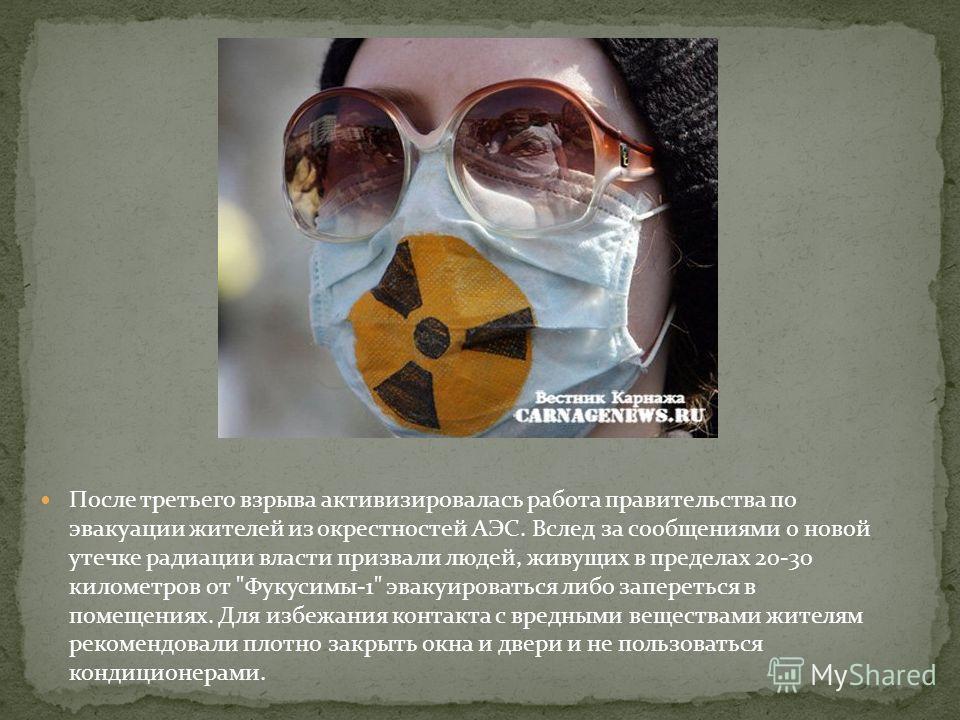 После третьего взрыва активизировалась работа правительства по эвакуации жителей из окрестностей АЭС. Вслед за сообщениями о новой утечке радиации власти призвали людей, живущих в пределах 20-30 километров от